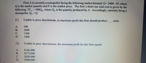 Question: Firm A is currently a monopolist facing the following market demand: Q = 3000-2P, where Q is the ...