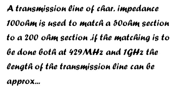 A transmission line of char. Impedance 100ohm is u