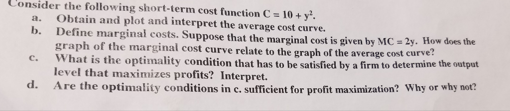 Question: Consider the following short-term cost function C = 10 + y^2.  a. Obtain and plot and interpret t...