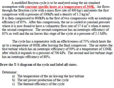 A modified Brayton cycle is to be analyzed using t