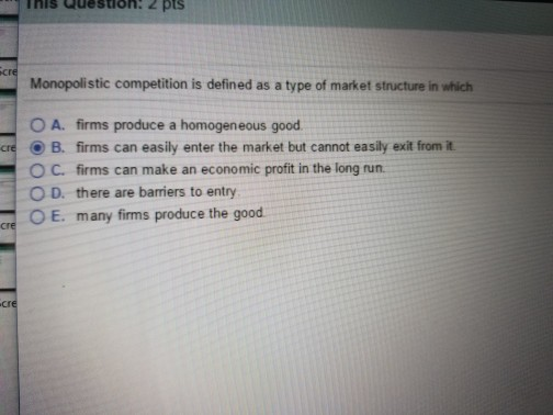 Question: Monopolistic competition is defined as a type of market structure in which  A. firms produce a ho...