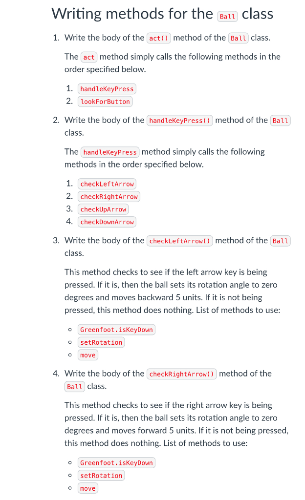 Writing methods for the Batt class 1. Write the body of the act() method of the Ball class The act method simply calls the following methods in the order specified below 1. handleKeyPress 2. lookForButton 2. Write the body of the handleKeyPress() method of the Ball class The handleKeyPress method simply calls the following methods in the order specified below 1. checkLeftArrow 2. checkRightArrow 3. checkUpArrow 4. checkDownArrow 3. Write the body of the checkLeftArrow) method of the Ball class This method checks to see if the left arrow key is being pressed. If it is, then the ball sets its rotation angle to zero degrees and moves backward 5 units. If it is not being pressed, this method does nothing. List of methods to use o Greenfoot.isKeyDown o setRotation o move 4. Write the body of the checkRightArrow() method of the Ball class This method checks to see if the right arrow key is being pressed. If it is, then the ball sets its rotation angle to zero degrees and moves forward 5 units. If it is not being pressed this method does nothing. List of methods to use o Greenfoot.isKeyDown o setRotation O move