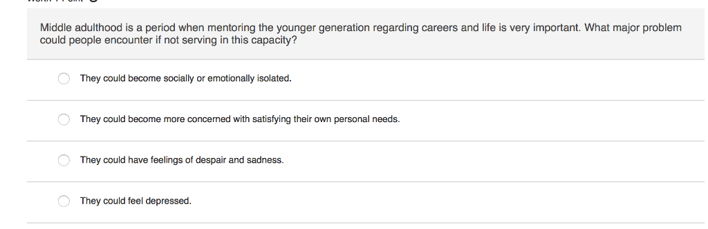 Question: Middle adulthood is a period when mentoring the younger generation regarding careers and life is ...