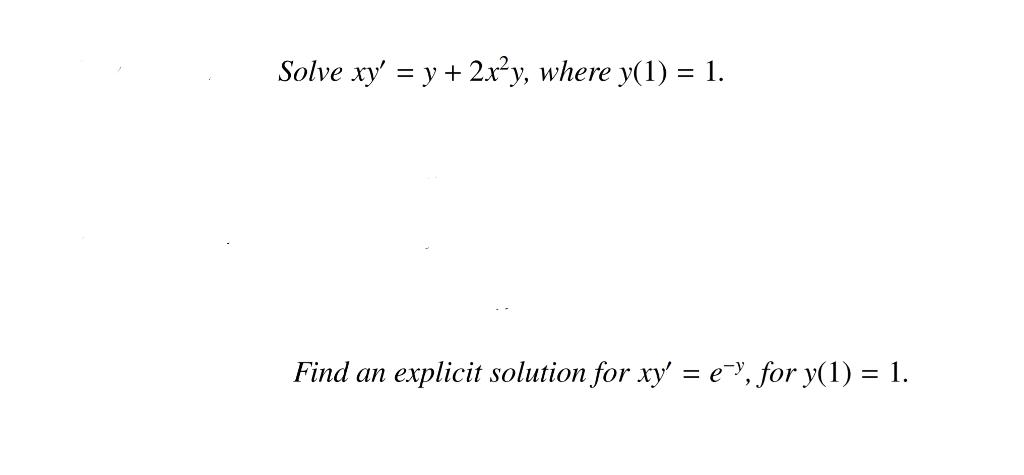 Solve xy' = y + 2x^2y, where y(1) = 1. Find an ex