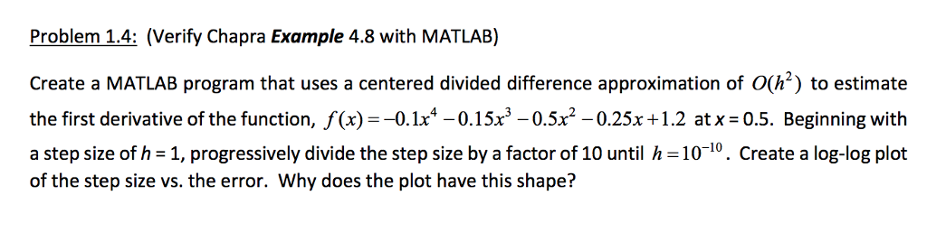 Problem 1.4: (Verify Chapra Example 4.8 with MATLAB) Create a MATLAB program that uses a centered divided difference approximation of O(h) to estimate the first derivative of the function, f(x)--0. 1x4-0.1 5x3-05x2-0.25x + 1.2 at x = 0.5. Beginning with a step size of h -1, progressively divide the step size by a factor of 10 until h -10-10. Create a log-log plot of the step size vs. the error. Why does the plot have this shape?