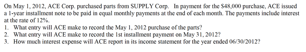 Question: On May 1, 2012, ACE Corp. purchased parts from SUPPLY Corp. In payment for the $48,000 purchase, ...