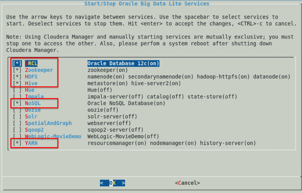 Start/Stop Oracle Big Data Lite Services Use the arrow keys to navigate between services. Use the spacebar to select services to start. Deselect services to stop them. Hit <enter> to accept the changes, <CTRL-C to cancel. Note: Using Cloudera Manager and manually starting services are mutually exclusive; you must stop one to access the other. Also, please perfom a system reboot after shutting down Cloudera Manager. Oracle Database 12c(on) zookeeper (on) namenode (on) secondarynamenode (on) hadoop-httpfs (on) metastore (on) hive-server2 (on) Hue (off) impala-server(off) catalog (off) state-store (off) Oracle NoSQL Database(on) oozie(off) solr-server (off) [*] Zookeeper [*] HDFS [*] Hive datanode (on) Hue [*] NoSQL I ] Solr I SpatialAndGraph webserver(off) 1 Sqoop2 sqoop2-server(off) hlonic-MovieDemo WebLogic-MovieDemo (off) * YARN resourcemanager (on) nodemanager(on) history-server(on) 0 <Cancel>