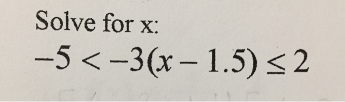 Solve for x: -5 < -3(x - 1.5) lessthanorequalto 2