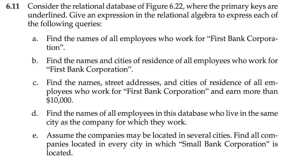 "relational algebra and bank corporation Solutions for chapter 2 problem 12e problem 12e: consider the relational database of figure 214 give an expression in the relational algebra to express each of the following queries:a find the names of all employees who work for ""first bank corporation""b."