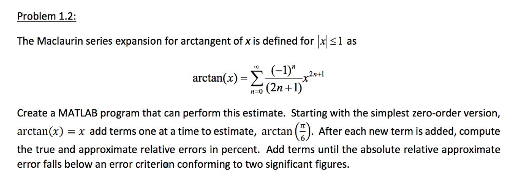 Problem 1.2: The Maclaurin series expansion for arctangent of x is defined for 1 as arctan(x)= Σ(2-1) (-1)n ,2n+1 n-0 (2n+1 Create a MATLAB program that can perform this estimate. Starting with the simplest zero-order version, arctan(x) = x add terms one at a time to estimate, arctan ). After each new term is added, compute the true and approximate relative errors in percent. Add terms until the absolute relative approximatee error falls below an error criterion conforming to two significant figures.