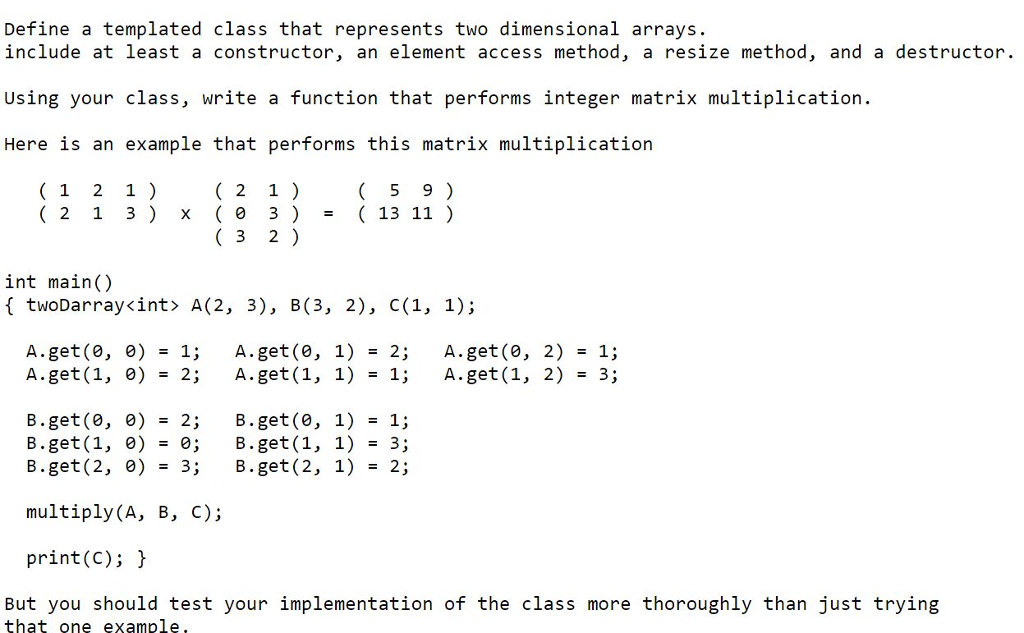 Define a templated class that represents two dimensional arrays include at least a constructor, an element access method, a resize method, and a destructor. Using your class, write a function that performs integer matrix multiplication. Here 1s an example that performs this matrix multipllcatioln 5 9) (13 11 ) 1 2 1 2 1) 2 1 3 x 0 3) 3 2) int main() f twoDarray<int> A(2, 3), B(3, 2), C(1, 1); A.get(0,0) A.get (1,0) 1; 2; A.get(0,1) A.get (1,1) 2; 1; A.get(0,2) A.get (1,2) 1; 3; = = = = = = B.get(0,0) B.get (1, 0) B.get (2,0) = 2; = 0; =3; B.get (0,1) B.get (1, 1) B.get (2,1) 1; 3; 2; = = = multiply (A, B, C); print(C); But you should test your implementation of the class more thoroughly than just trying that one example,