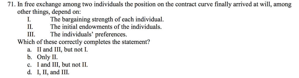 Question: In free exchange among two individuals the position on the contract curve finally arrived at will...
