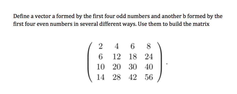 Define a vector a formed by the first four odd numbers and another b formed by the first four even numbers in several different ways. Use them to build the matrix 2 4 6 8 6 12 18 24 10 20 30 40 14 28 42 56