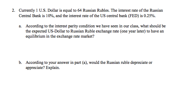 Question: Currently 1 U.S. Dollar is equal to 64 Russian Rubles. The interest rate of the Russian Central B...