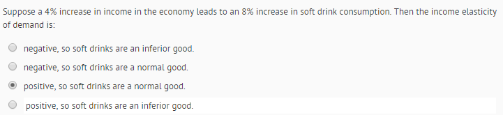 Question: Suppose a 4% increase in income in the economy leads to an 8% increase in soft drink consumption....