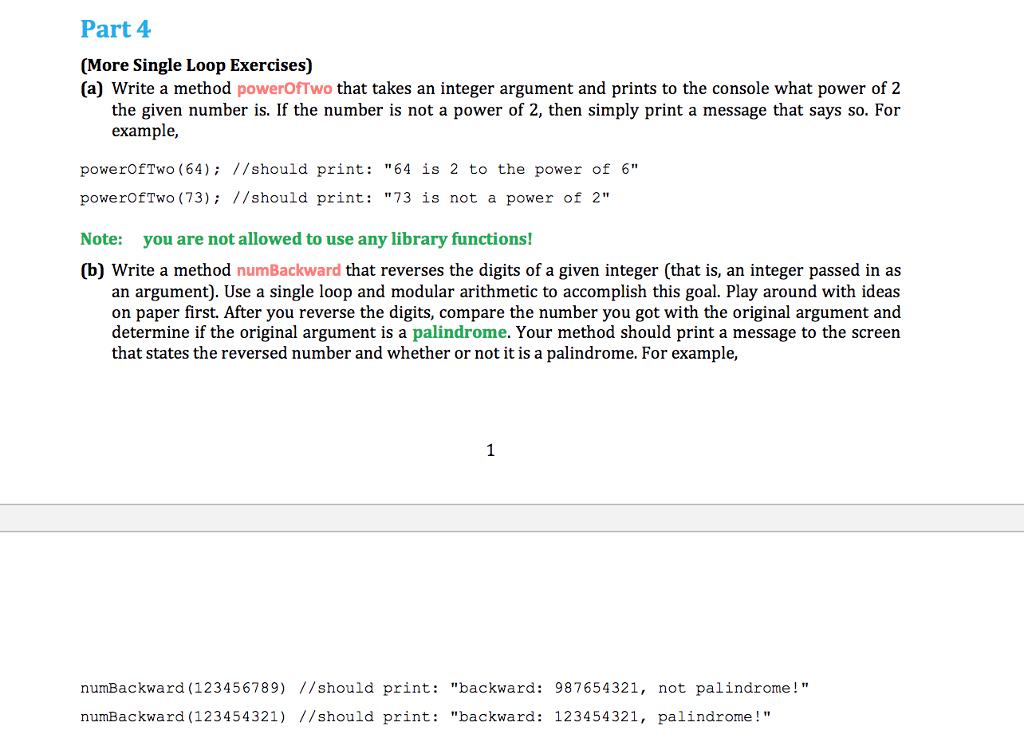 Part 4 (More Single Loop Exercises) (a) Write a method powerOfTwo that takes an integer argument and prints to the console what power of 2 the given number is. If the number is not a power of 2, then simply print a message that says so. For example, powerOfTwo (64): 1/should print: 64 is 2 to the power of 6 powerOfTwo (73): 1/should print: 73 is not a power of 2 Note: you are not allowed to use any library functions! (b) Write a method numBackward that reverses the digits of a given integer (that is, an integer passed in as an argument). Use a single loop and modular arithmetic to accomplish this goal. Play around with ideas on paper first. After you reverse the digits, compare the number you got with the original argument and determine if the original argument is a palindrome. Your method should print a message to the screen that states the reversed number and whether or not it is a palindrome. For example numBackward (123456789) //should print: backward: 987654321, not palindrome! numBackward (123454321) //should print: backward: 123454321, palindrome!