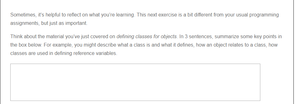 Sometimes, its helpful to reflect on what youre learning. This next exercise is a bit different from your usual programming assignments, but just as important Think about the material youve just covered on defining classes for objects. In 3 sentences, summarize some key points in the box below. For example, you might describe what a class is and what it defines, how an object relates to a class, how classes are used in defining reference variables.