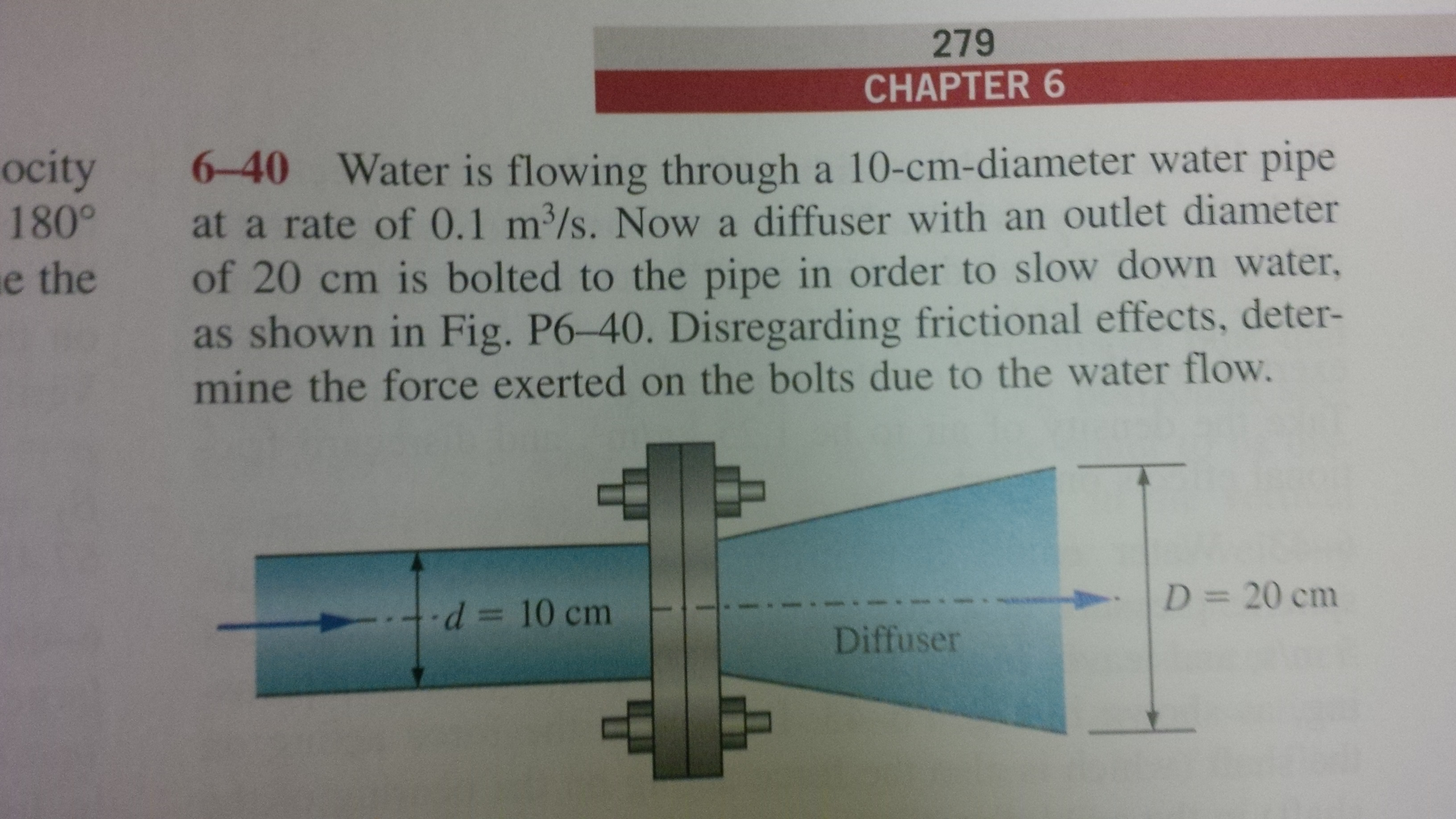 Now a diffuser with an outlet diameter of 20 cm is bolted to the pipe in order to slow down water, as shown in Fig P6-40. Disregarding frictional effects ...
