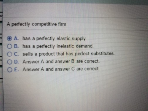 Question: A perfectly competitive firm  A. has a perfectly elastic supply.  B. has a perfectly inelastic de...