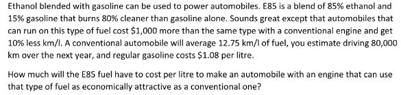 Question: Ethanol blended with gasoline can be used to power automobiles. E85 is a blend of 85% ethanol and...