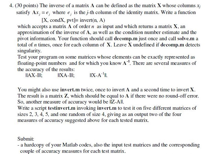 4. (30 points) The inverse of a matrix A can be defined as the matrix X whose columns x satisfy Ax-e, where e, is thej-th column of the identity matrix. Write a function (X, condX, pvt]= invert(n, A) which accepts a matrix A of order n as input and which returns a matrix X, an approximation of the inverse of A, as well as the condition number estimate and the pivot information. Your function should call decomp.m just once and call solve.m a total of n times, once for each column of X. Leave X undefined if decomp.m detects singularity Test your program on some matrices whose elements can be exactly represented as floating-point numbers and for which you know A. There are several measures of the accuracy of the results: AX-Ill; IXA-II; IX-A. You might also use invert.m twice, once to invert A and a second time to invert X The result is a matrix Z, which should be equal to A if there were no round-off error So, another meas Write a script testinvert.m invoking invert.m to test it on five different matrices of sizes 2, 3, 4, 5, and one random of size 4, giving as an output two of the four measures of accuracy suggested above for each tested matrix. ure of accuracy Wwould be IZ-AlI Submit: - a hardcopy of your Matlab codes, also the input test matrices and the corresponding couple of accuracy measures for each test matrix