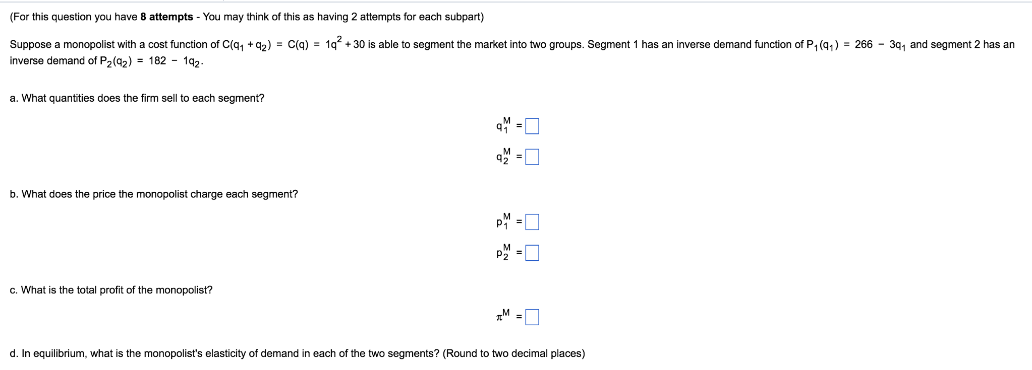 Question: Suppose a monopolist with a cost function of C(q_1 + q_2) = C(q)  = 1q^2 + 30 is able to segment t.