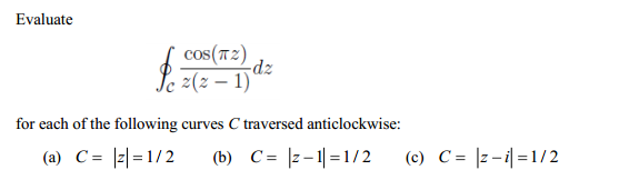 Evaluate cos( z)/c z(z-1)dz for each of the fol