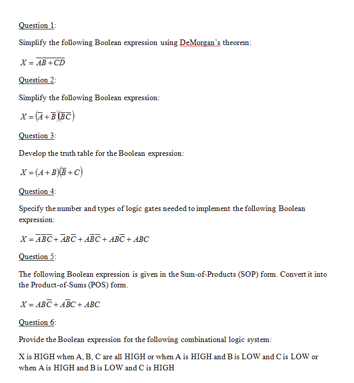 Question 1 Simplify the following Boolean expression using DeMorgans theorem X = AB + CD Question 2 Simplify the following Boolean expression Question 3 Develop the truth table for the Boolean expression Question4 Specify the number and types of logic gates needed to implement the following Boolean expression X=ABC+ABC+ABC + ABC + ABC Question 5 The following Boolean expression is given in the Sum-of-Products (SOP) form. Convert it into the Product-of-Sums (POS) form. X=ABC +ABC + ABC Question 6 Provide the Boolean expression for the following combinational logic system X is HIGH when A, B, C are all HIGH or when A is HIGH and Bis LOW and Cis LOW or when Ais HIGH and Bis LOW and C is HIGH