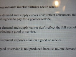 Question: Demand-side market failures occur when:  demand and supply curves don't reflect consumers' fill w...