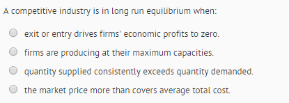 Question: A competitive industry is in long run equilibrium when:  exit or entry drives firms' economic pro...