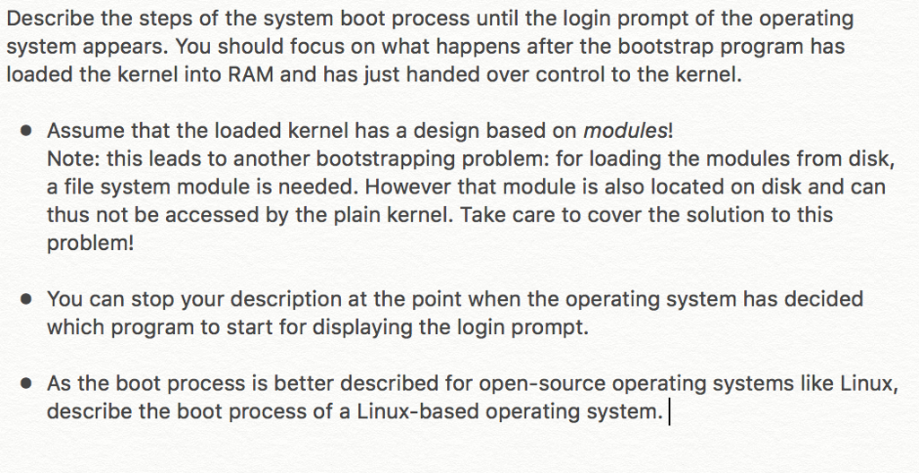 Describe the steps of the system boot process until the login prompt of the operating system appears. You should focus on what happens after the bootstrap program has loaded the kernel into RAM and has just handed over control to the kernel. Assume that the loaded kernel has a design based on modules! Note: this leads to another bootstrapping problem: for loading the modules from disk, a file system module is needed. However that module is also located on disk and can thus not be accessed by the plain kernel. Take care to cover the solution to this problem! . You can stop your description at the point when the operating system has decided which program to start for displaying the login prompt. As the boot process is better described for open-source operating systems like Linux, describe the boot process of a Linux-based operating system. 