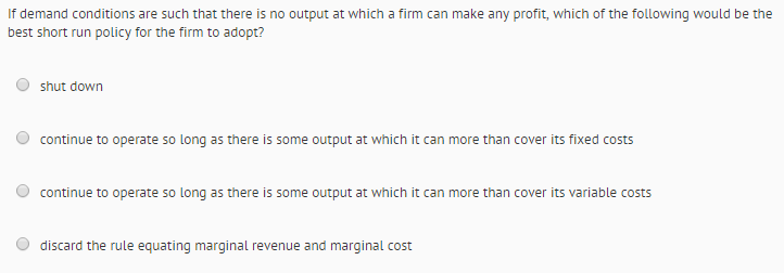 Question: If demand conditions are such that there is no output at which a firm can make any profit, which ...