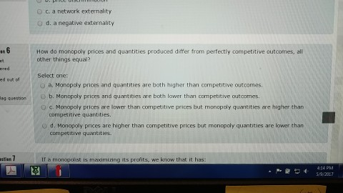 Question: How do monopoly prices and quantities produced differ from perfectly competitive outcomes, all ot...