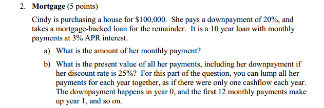 Question: Cindy is purchasing a house for $100,000. She pays a downpayment of 20%, and takes a mortgage-bac...