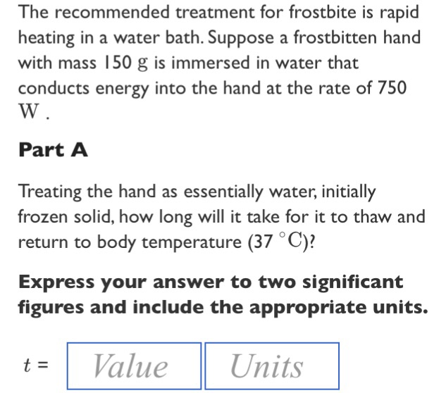 Question: The recommended treatment for frostbite is rapid heating in a  water bath. Suppose a frostbitten h.