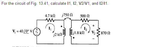For the circuit of Fig. 13.41. calculate 11. 12. V