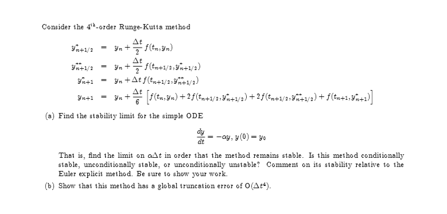 Consider the 42-order Runge-Kutta method At (a) Find the stability limit for the simple ODE ay, y (0) yo dt That is, find the limit on aAt in order that the method remains stable. Is this method conditionally stable, unconditionally stable or unconditionally unstable? Comment on its stability relative to the Euler explicit method. Ee sure to show your work (b) Show that this method has a global truncation error of O (Ata)