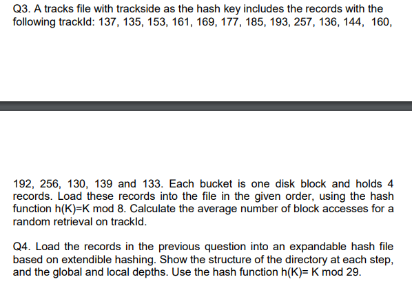 Q3. A tracks file with trackside as the hash key includes the records with the following trackld: 137, 135, 153, 161, 169, 177, 185, 193, 257, 136, 144, 160, 192, 256, 130, 139 and 133. Each bucket is one disk block and holds 4 records. Load these records into the file in the given order, using the hash function h(K)-K mod 8. Calculate the average number of block accesses for a random retrieval on trackld. Q4. Load the records in the previous question into an expandable hash file based on extendible hashing. Show the structure of the directory at each step, and the global and local depths. Use the hash function h(K)- K mod 29.