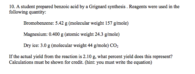 Show transcribed image text A student prepared benzoic acid by a Grignard synthesis   Reagents were used in the following quantity  Bromobenzene       g