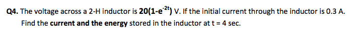 The voltage across a 2-H inductor is 20(l-e-2t) V.