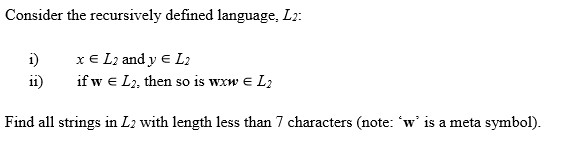 Consider the recursively defined language, L2: i) xE L2 and y e L2 ii)if w e L2, then so is wxw e L2 Find all strings in L2 with length less than 7 characters (note: w is a meta symbol).