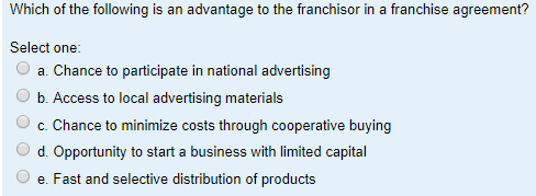 Question: Which Of The Following Is An Advantage To The Franchisor In A Franchise  Agreement? Select One: .