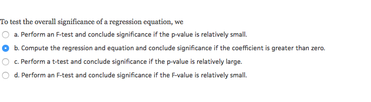 Question: To test the overall significance of a regression equation, we  a. Perform an F-test and conclude ...