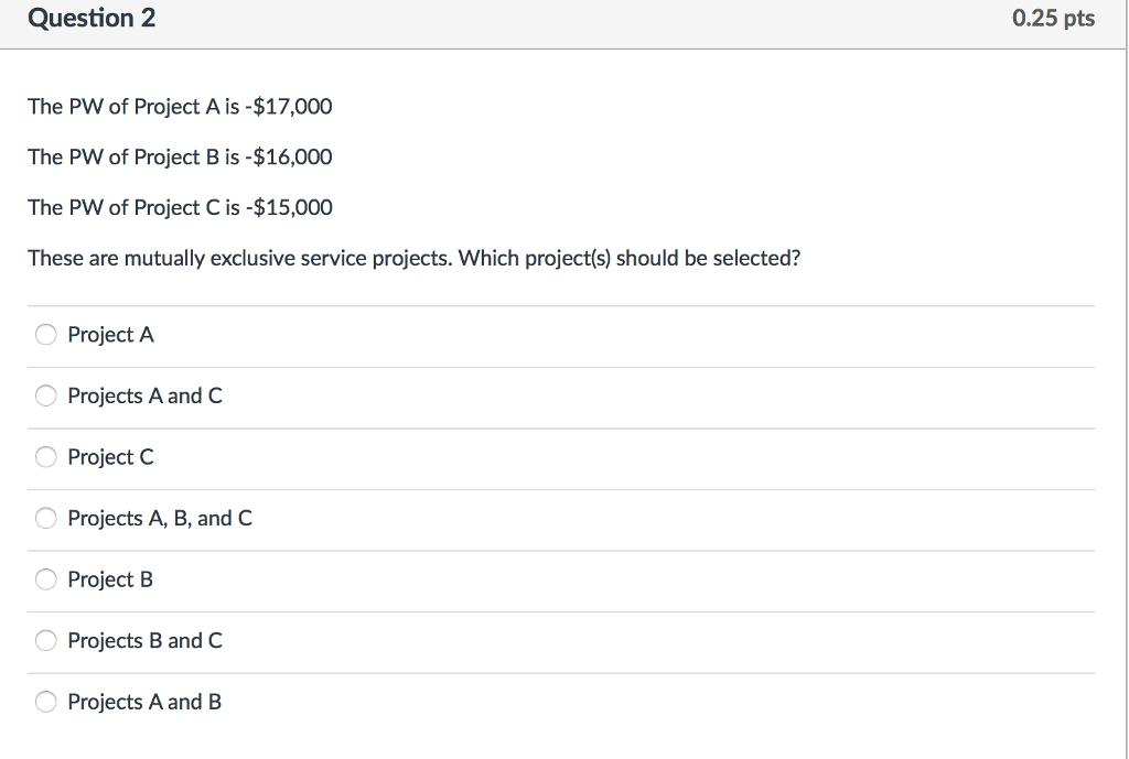 Question: The PW of Project A is -$17,000  The PW of Project B is -$16,000 The PW of Project C is -$15,000 ...