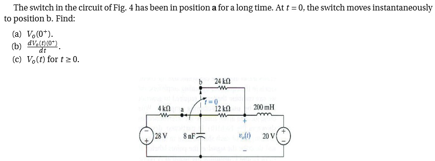 The switch in the circuit of Fig. 4 has been in po