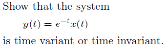 Show that the system y(t) = e-t x(t) is time var