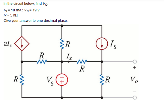 In the circuit below, find VO. Is=10mA: VS=19V R