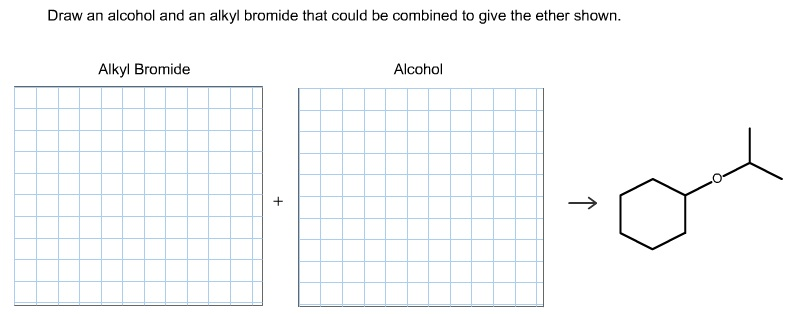 Draw an alcohol and an alkyl bromide that could be