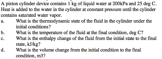 A piston cylinder device contains 1 kg of liquid w