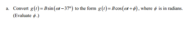 Convert g(t) = B sin(omega t-37 degree) to the for